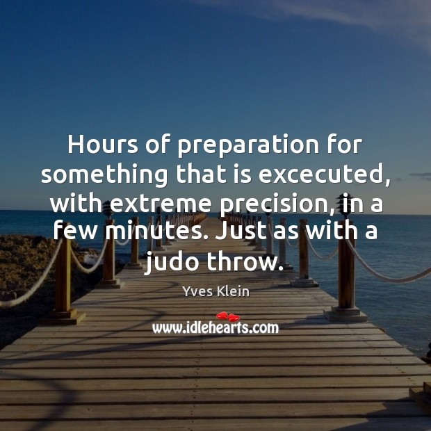 Hours of preparation for something that is excecuted, with extreme precision, in Image