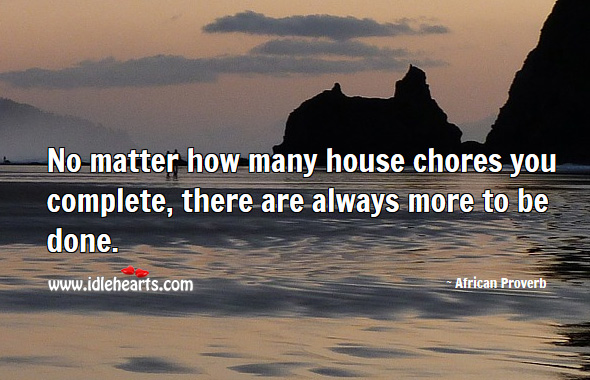 No matter how many house chores you complete, there are always more to be done. African Proverbs Image