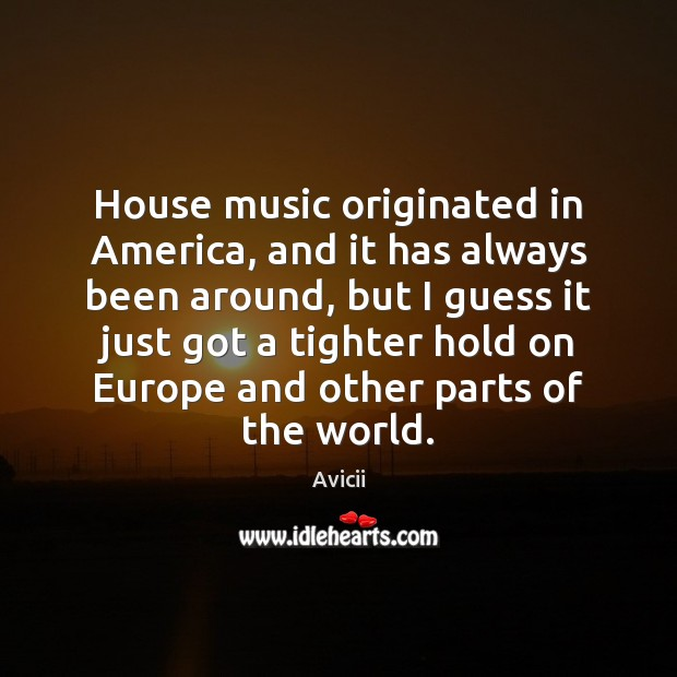 Image, House music originated in America, and it has always been around, but