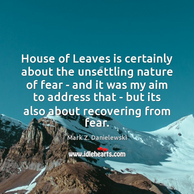 House of Leaves is certainly about the unsettling nature of fear – Mark Z. Danielewski Picture Quote