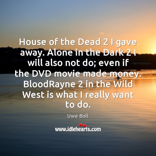 House of the Dead 2 I gave away. Alone in the Dark 2 I Uwe Boll Picture Quote