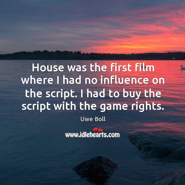 House was the first film where I had no influence on the script. Uwe Boll Picture Quote