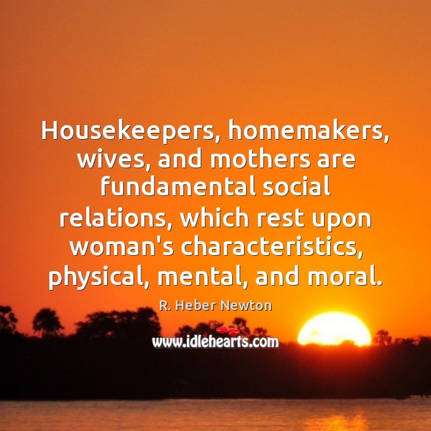 Housekeepers, homemakers, wives, and mothers are fundamental social relations, which rest upon Image