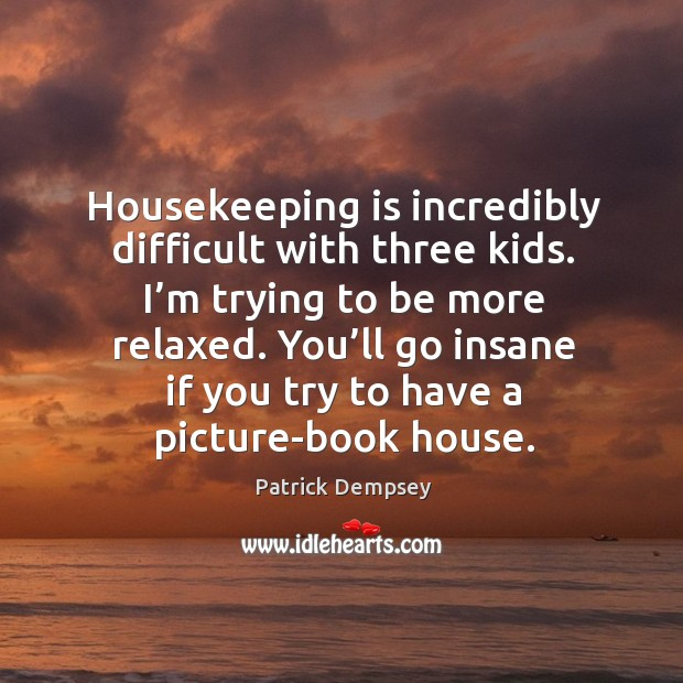 Housekeeping is incredibly difficult with three kids. I'm trying to be more relaxed. Patrick Dempsey Picture Quote