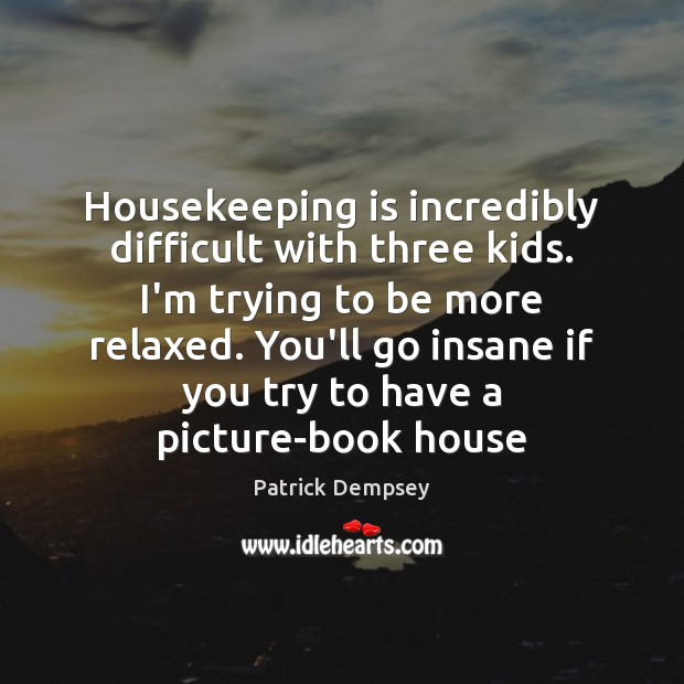 Housekeeping is incredibly difficult with three kids. I'm trying to be more Patrick Dempsey Picture Quote