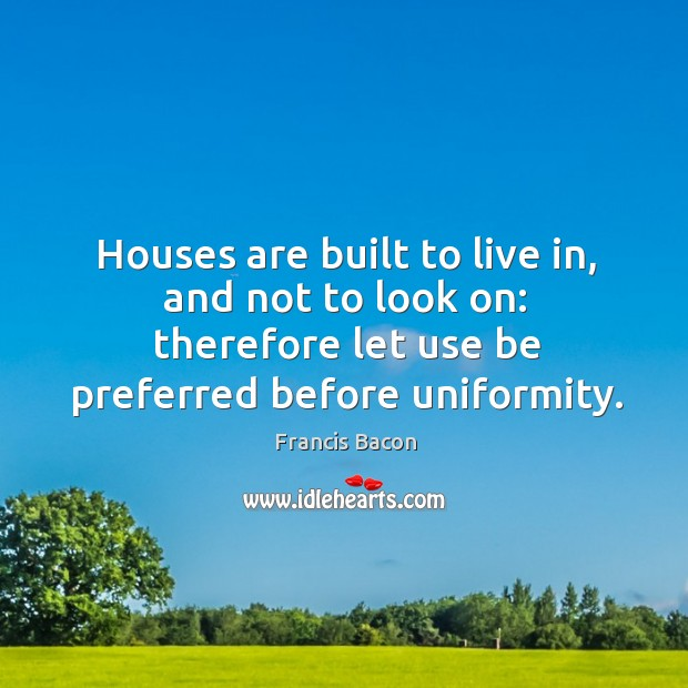 Houses are built to live in, and not to look on: therefore let use be preferred before uniformity. Image