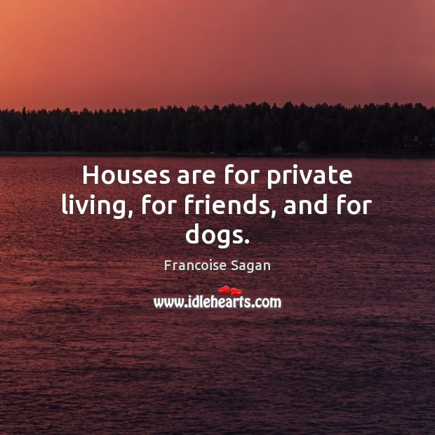 Houses are for private living, for friends, and for dogs. Francoise Sagan Picture Quote
