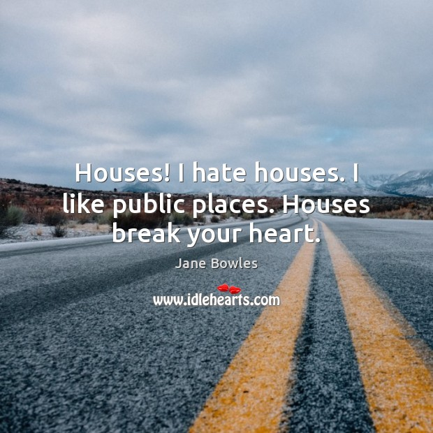 Houses! I hate houses. I like public places. Houses break your heart. Jane Bowles Picture Quote