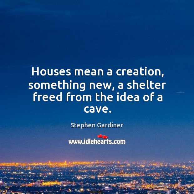 Houses mean a creation, something new, a shelter freed from the idea of a cave. Stephen Gardiner Picture Quote