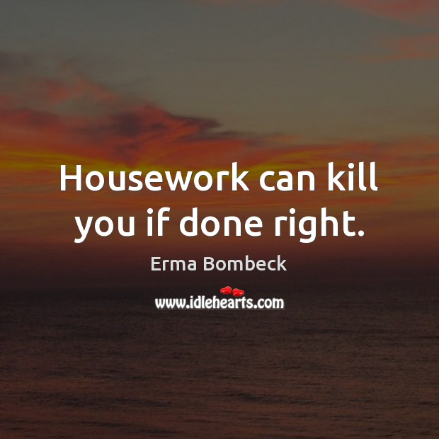 Housework can kill you if done right. Erma Bombeck Picture Quote