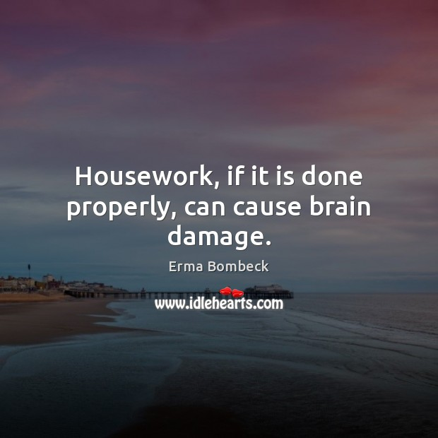 Housework, if it is done properly, can cause brain damage. Erma Bombeck Picture Quote