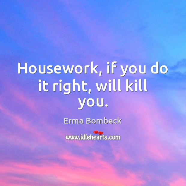 Housework, if you do it right, will kill you. Erma Bombeck Picture Quote