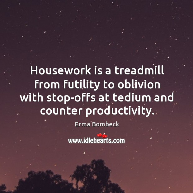 Image, Housework is a treadmill from futility to oblivion with stop-offs at tedium