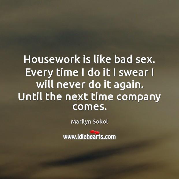 Housework is like bad sex. Every time I do it I swear Image