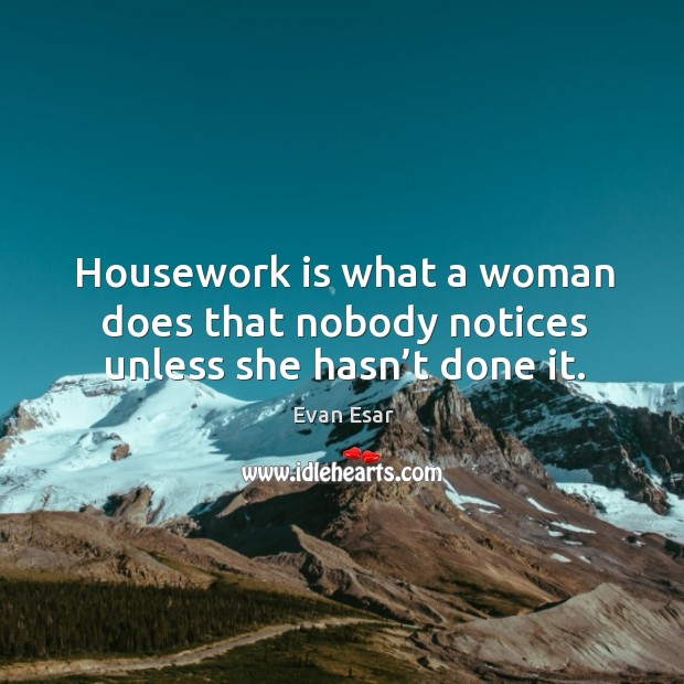 Housework is what a woman does that nobody notices unless she hasn't done it. Image