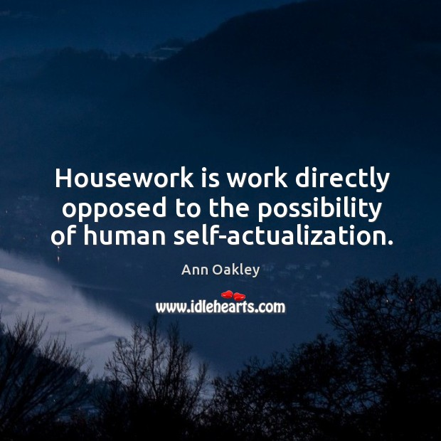 Image, Housework is work directly opposed to the possibility of human self-actualization.