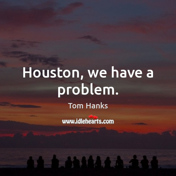 Houston, we have a problem. Tom Hanks Picture Quote