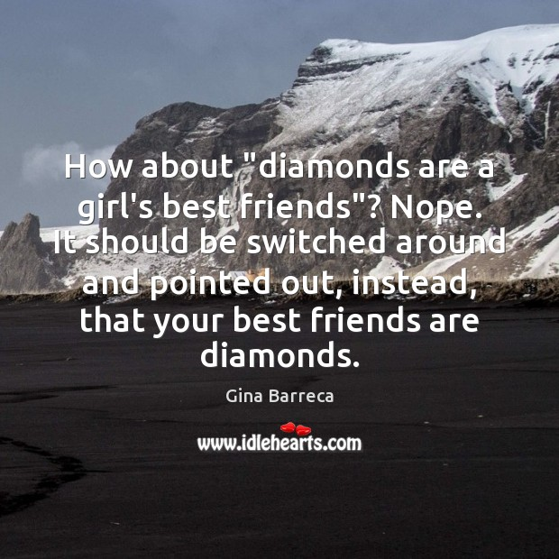 "How about ""diamonds are a girl's best friends""? Nope. It should be Gina Barreca Picture Quote"