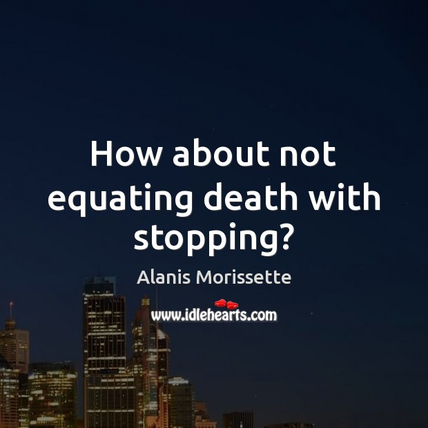 How about not equating death with stopping? Image