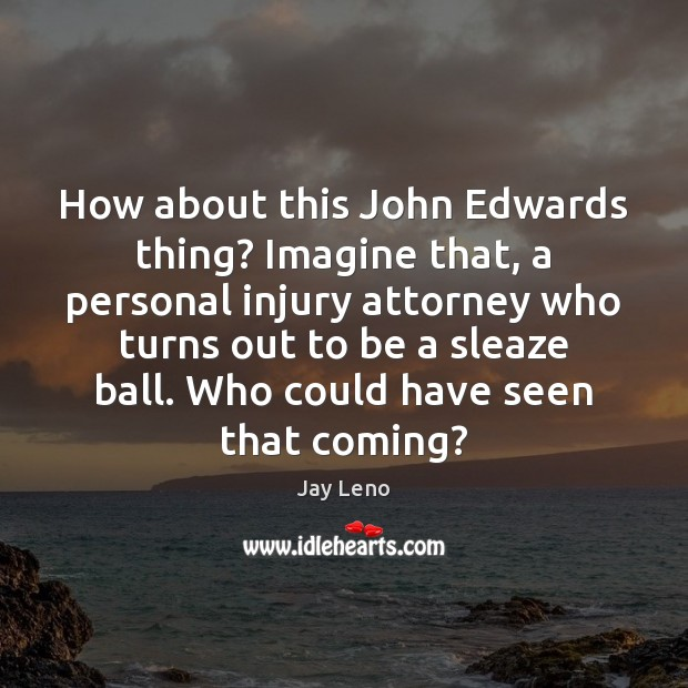 How about this John Edwards thing? Imagine that, a personal injury attorney Image