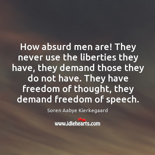 How absurd men are! they never use the liberties they have, they demand those they do not have. Soren Aabye Kierkegaard Picture Quote