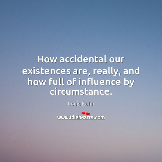 Image, How accidental our existences are, really, and how full of influence by circumstance.
