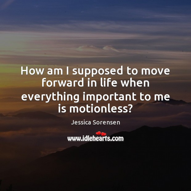 How am I supposed to move forward in life when everything important to me is motionless? Jessica Sorensen Picture Quote