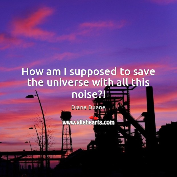 How am I supposed to save the universe with all this noise?! Diane Duane Picture Quote