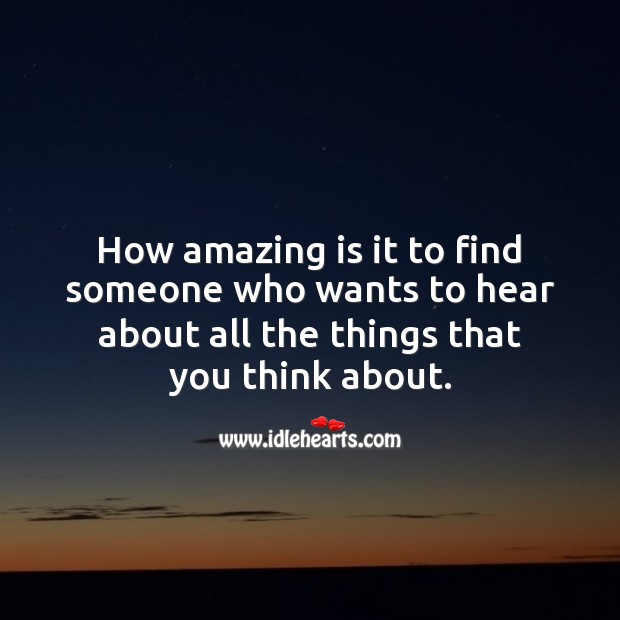 How amazing is it to find someone who wants to hear about all the things that you think about. Love Quotes Image