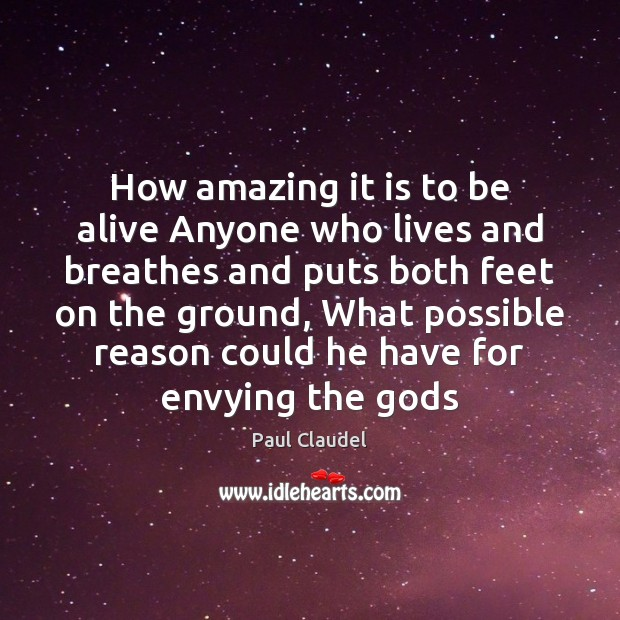 How amazing it is to be alive Anyone who lives and breathes Paul Claudel Picture Quote