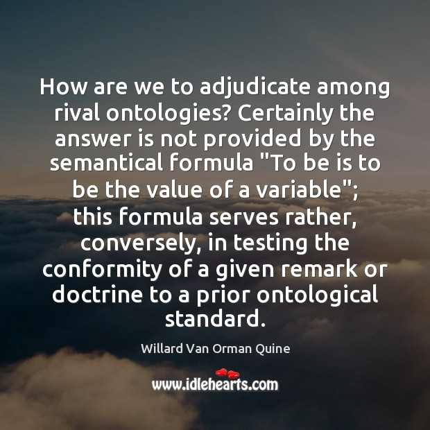 How are we to adjudicate among rival ontologies? Certainly the answer is Willard Van Orman Quine Picture Quote