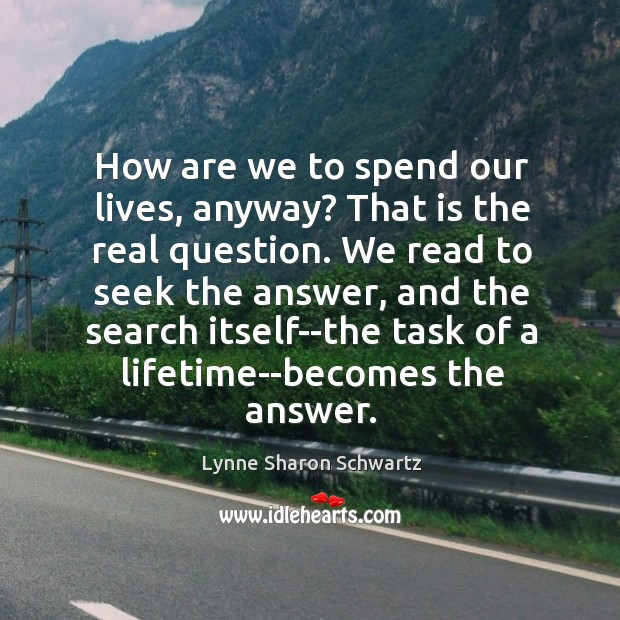 How are we to spend our lives, anyway? That is the real Image
