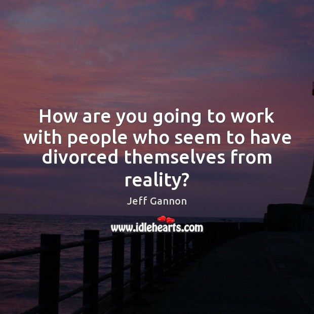 How are you going to work with people who seem to have divorced themselves from reality? Jeff Gannon Picture Quote
