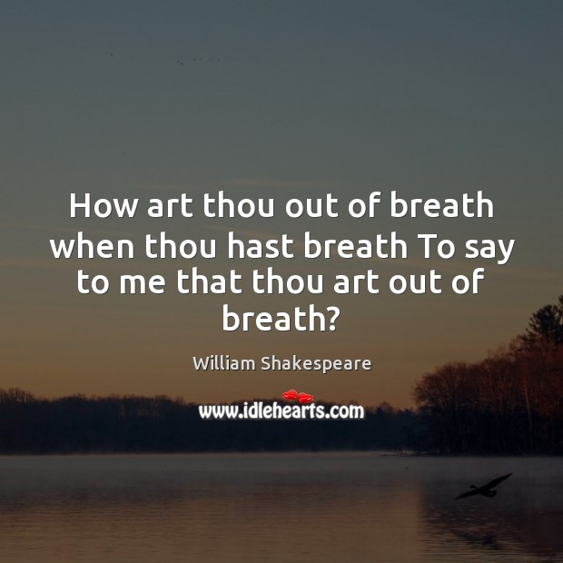 Image, How art thou out of breath when thou hast breath To say to me that thou art out of breath?