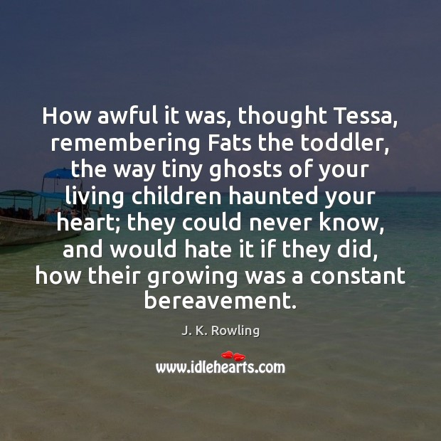 How awful it was, thought Tessa, remembering Fats the toddler, the way Image