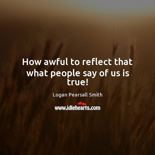 How awful to reflect that what people say of us is true! Image