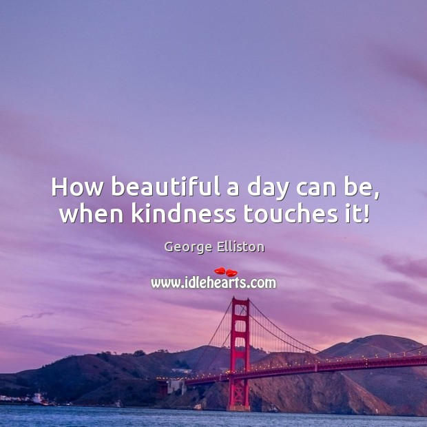 How beautiful a day can be, when kindness touches it! Image