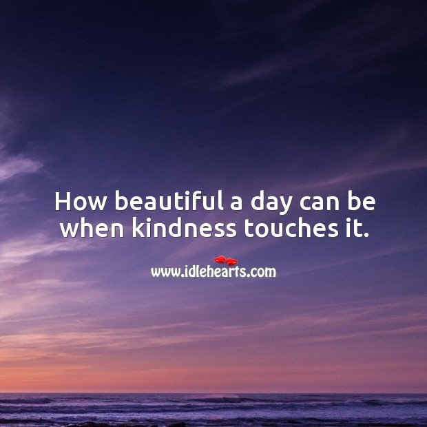Image, How beautiful a day can be when kindness touches it.