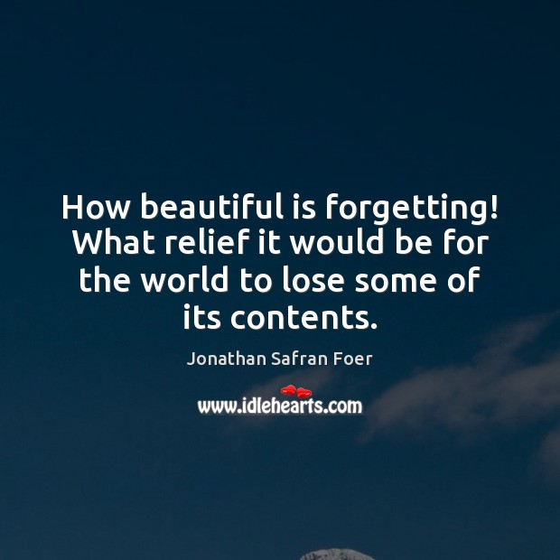 How beautiful is forgetting! What relief it would be for the world Image