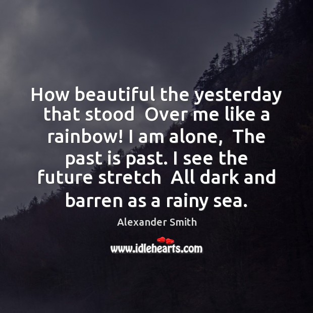 How beautiful the yesterday that stood  Over me like a rainbow! I Alexander Smith Picture Quote