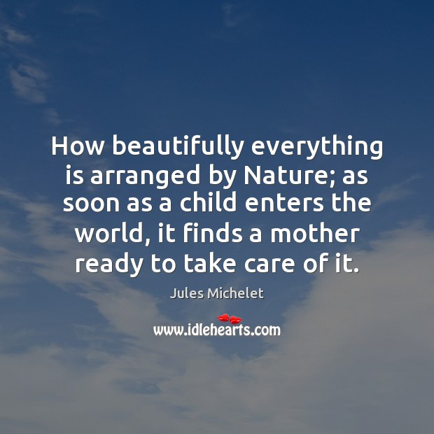 How beautifully everything is arranged by Nature; as soon as a child Jules Michelet Picture Quote