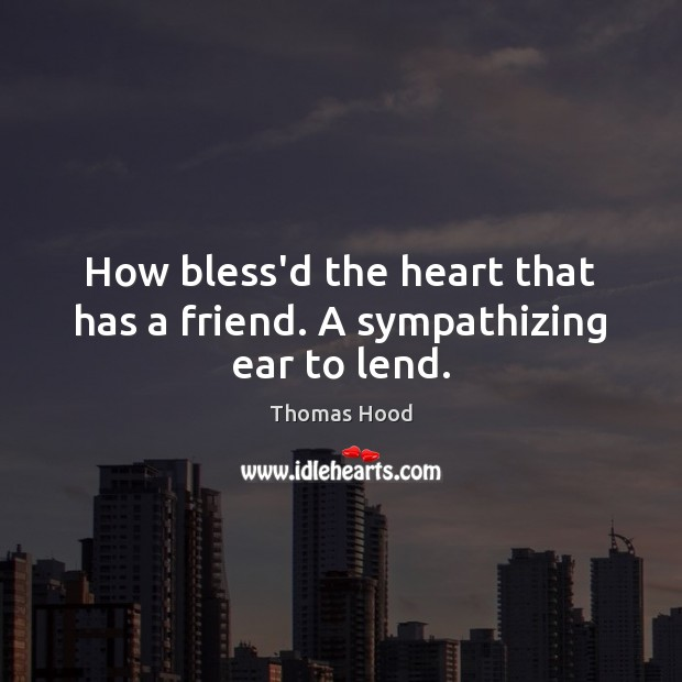 How bless'd the heart that has a friend. A sympathizing ear to lend. Thomas Hood Picture Quote