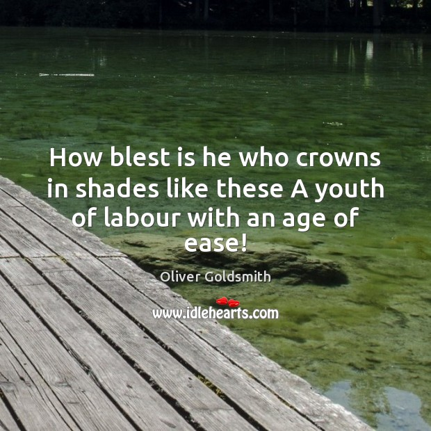 How blest is he who crowns in shades like these A youth of labour with an age of ease! Image
