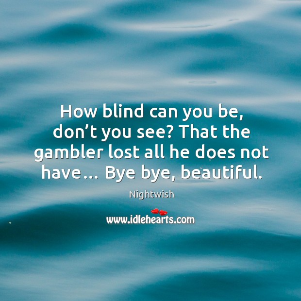 How blind can you be, don't you see? that the gambler lost all he does not have… bye bye, beautiful. Image