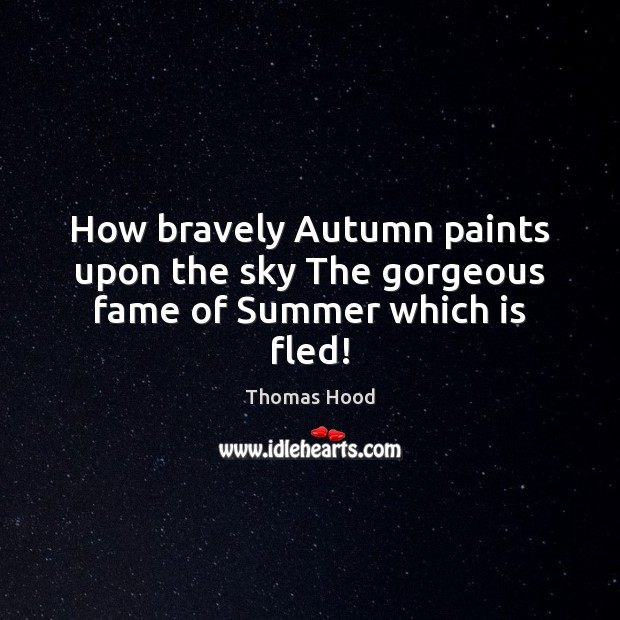 How bravely Autumn paints upon the sky The gorgeous fame of Summer which is fled! Thomas Hood Picture Quote