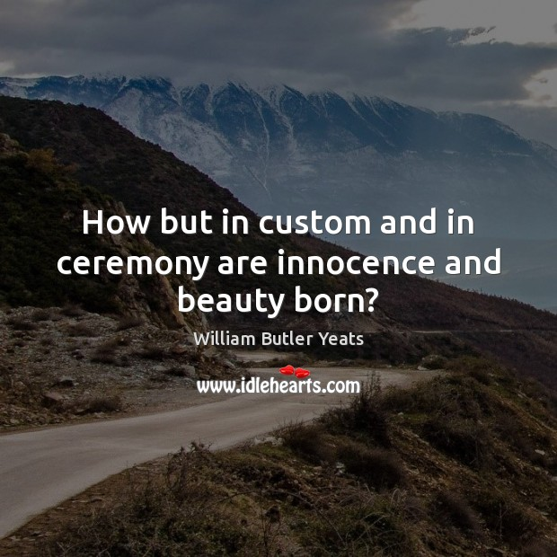How but in custom and in ceremony are innocence and beauty born? Image