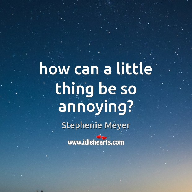 How can a little thing be so annoying? Stephenie Meyer Picture Quote
