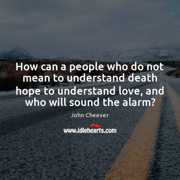How can a people who do not mean to understand death hope John Cheever Picture Quote