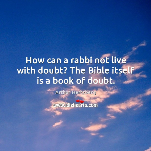 Image, How can a rabbi not live with doubt? the bible itself is a book of doubt.