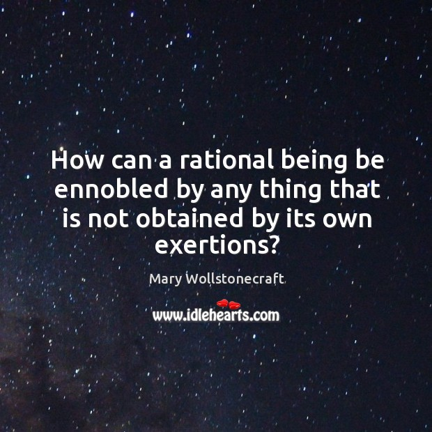 How can a rational being be ennobled by any thing that is not obtained by its own exertions? Image